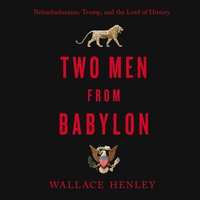 Two Men from Babylon: Nebuchadnezzar, Trump, and the Lord of History - Wallace Henley