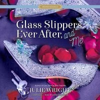 Glass Slippers, Ever After, and Me - Julie Wright