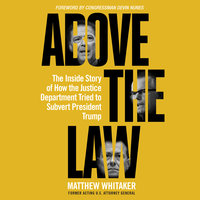 Above the Law: The Inside Story of How the Justice Department Tried to Subvert President Trump - Matthew Whitaker