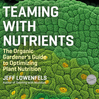 Teaming With Nutrients: The Organic Gardener's Guide to Optimizing Plant Nutrition - Jeff Lowenfels