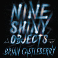Nine Shiny Objects: A Novel - Brian Castleberry