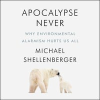 Apocalypse Never: Why Environmental Alarmism Hurts Us All - Michael Shellenberger