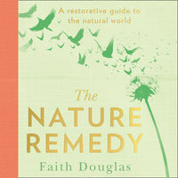 The Nature Remedy: A restorative guide to the natural world - Faith Douglas