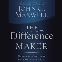 The Difference Maker: Making Your Attitude Your Greatest Asset - John C. Maxwell