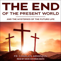 End of the Present World and the Mysteries of the Future Life - Charles Arminjon