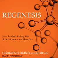 Regenesis: How Synthetic Biology Will Reinvent Nature and Ourselves - George M. Church, Ed Regis