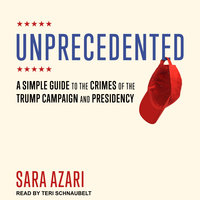 Unprecedented: A Simple Guide to the Crimes of the Trump Campaign and Presidency - Sara Azari