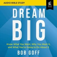 Dream Big: Audio Bible Studies – Know What You Want, Why You Want It, and What You're Going to Do About It - Bob Goff
