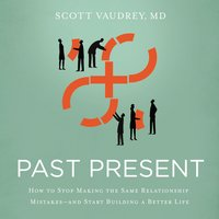 Past Present: How to Stop Making the Same Relationship Mistakes---and Start Building a Better Life - Scott Vaudrey