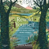 Rewild Yourself: 23 Spellbinding Ways to Make Nature More Visible - Simon Barnes