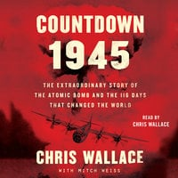Countdown 1945: The Extraordinary Story of the Atomic Bomb and the 116 Days That Changed the World - Chris Wallace