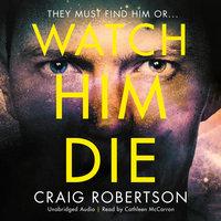 Watch Him Die - Craig Robertson