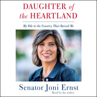 Daughter of the Heartland: My Ode to the Country that Raised Me - Joni Ernst