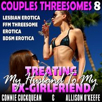 Treating My Husband To My Ex-Girlfriend: Couples Threesomes 8 (Lesbian Erotica FFM Threesome Erotica BDSM Erotica) - Connie Cuckquean