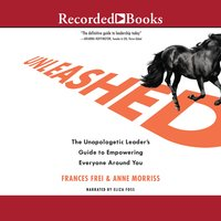 Unleashed: The Unapologetic Leader's Guide to Empowering Everyone Around You - Anne Morriss, Frances Frei