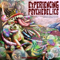 Experiencing Psychedelics: What it's like to trip on Psilocybin Magic Mushrooms, LSD/Acid, Mescaline And DMT - Alex Gibbons