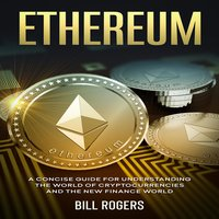 Ethereum: A Concise Guide for Understanding the World of Cryptocurrencies and the New Finance World - Bill Rogers