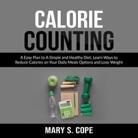 Calorie Counting: A Easy Plan to A Simple and Healthy Diet - Mary S. Cope