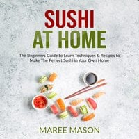 Sushi at Home: The Beginners Guide to Learn Techniques & Recipes to Make The Perfect Sushi in Your Own Home - Maree Mason