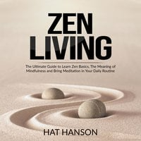 Zen Living: The Ultimate Guide to Learn Zen Basics, The Meaning of Mindfulness and Bring Meditation in Your Daily Routine - Hat Hanson
