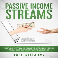 Passive Income Streams: Proven ways and Ideas to Create Income from the Comfort of Your Home - Bill Rogers