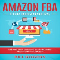 Amazon FBA for Beginners: Step by Step Guide to Start Making Profits with Amazon - Bill Rogers