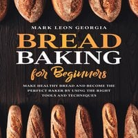 Bread Baking for Beginners: Make Healthy Bread and Become the Perfect Baker by Using the Right Tools and Techniques - Mark Leon Georgia