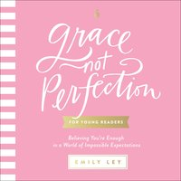 Grace, Not Perfection (for Young Readers): Believing You're Enough in a World of Impossible Expectations - Emily Ley