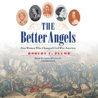 The Better Angels: Five Women Who Changed Civil War America - Robert C. Plumb