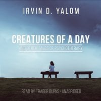 Creatures of a Day and Other Tales of Psychotherapy - Irvin D. Yalom