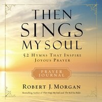 Then Sings My Soul: 52 Hymns that Inspire Joyous Prayer - Robert J. Morgan