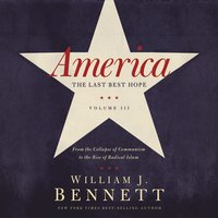 America: The Last Best Hope (Volume III) – From the Collapse of Communism to the Rise of Radical Islam - William J. Bennett