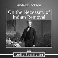 On the Necessity of Indian Removal - Andrew Jackson