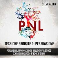 Tecniche proibite di persuasione, manipolazione e influenza utilizzando schemi di linguaggio e tecniche di PNL (2° Edizione) - Steve Allen