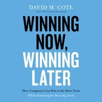 Winning Now, Winning Later: How Companies Can Succeed in the Short Term While Investing for the Long Term - David M. Cote