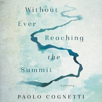 Without Ever Reaching the Summit: A Journey - Paolo Cognetti