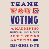 Thank You For Voting: The Maddening, Enlightening, Inspiring Truth About Voting in America - Erin Geiger Smith