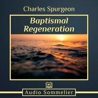 Baptismal Regeneration - Charles Spurgeon
