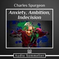 Anxiety, Ambition, Indecision - Charles Spurgeon