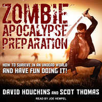 Zombie Apocalypse Preparation: How to Survive in an Undead World and Have Fun Doing It! - David Houchins, Scot Thomas