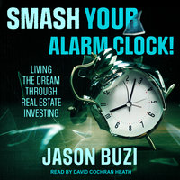Smash Your Alarm Clock! – Living the Dream Through Real Estate Investing - Jason Buzi