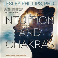 Intuition and Chakras: How to Increase Your Psychic Development Through Energy - Lesley Phillips