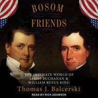Bosom Friends: The Intimate World of James Buchanan and William Rufus King - Thomas J. Balcerski
