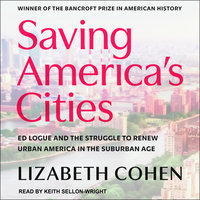 Saving America's Cities: Ed Logue and the Struggle to Renew Urban America in the Suburban Age - Lizabeth Cohen