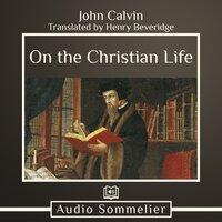 On the Christian Life - John Calvin, Henry Beveridge