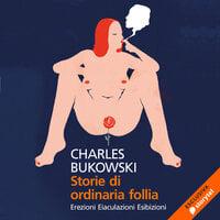Storie di ordinaria follia. Erezioni, eiaculazioni, esibizioni - Charles Bukowski