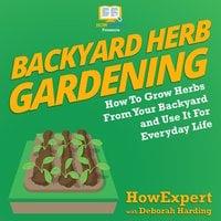 Backyard Herb Gardening - HowExpert, Deborah Harding