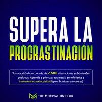Supera la procrastinación Toma acción hoy con más de 2,500 afirmaciones subliminales positivas. Aprende a priorizar tus metas, ser eficiente e incrementar productividad (para hombres y mujeres) - The Motivation Club