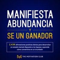 Manifiesta abundancia y se un ganador 2,436 afirmaciones positivas diarias para desarrollar un estado mental dispuesto a la riqueza y aprende cómo convertirte en un triunfador - The Motivation Club
