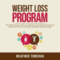 Weight Loss Program: The Ultimate Guide to Overcome Obesity, Control Cholesterol Level and Increase Your Fat Loss by Learning Therapeutic Lifestyle Changes - Heather Torcivia